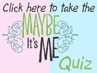 Click here to take the Maybe it's Me Quiz